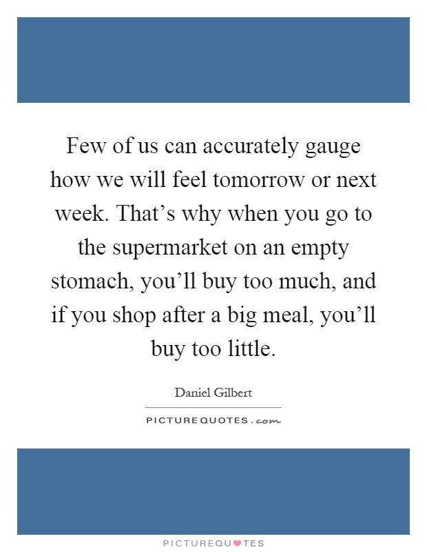 Few of us can accurately gauge how we will feel tomorrow or next week. That's why when you go to the supermarket on an empty stomach, you'll buy too much, and if you shop after a big meal, you'll buy too little Picture Quote #1