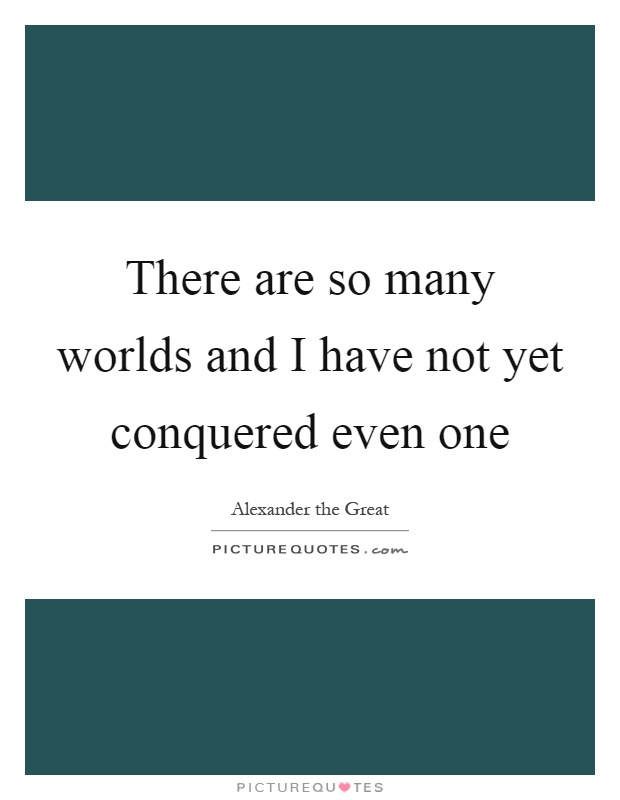 There are so many worlds and I have not yet conquered even one Picture Quote #1