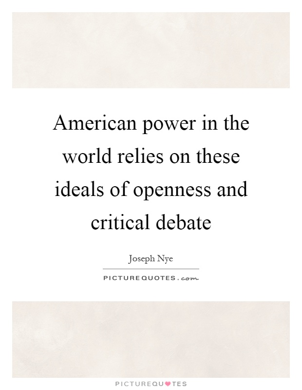 American power in the world relies on these ideals of openness and critical debate Picture Quote #1
