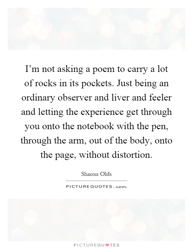 I'm not asking a poem to carry a lot of rocks in its pockets. Just being an ordinary observer and liver and feeler and letting the experience get through you onto the notebook with the pen, through the arm, out of the body, onto the page, without distortion Picture Quote #1