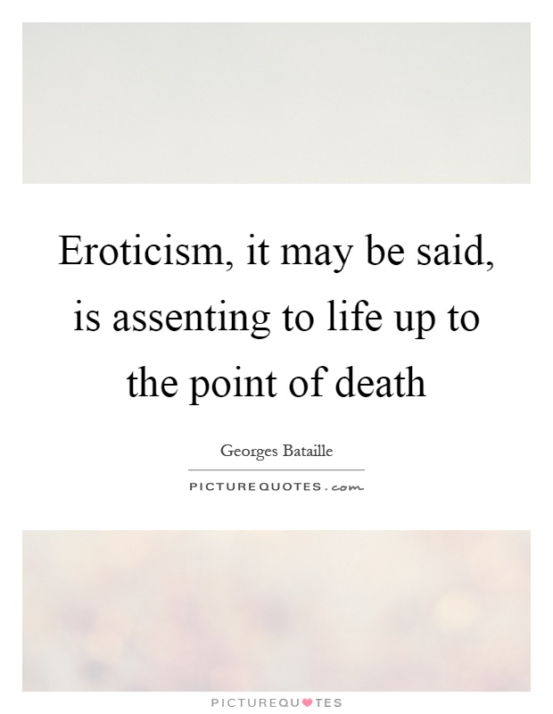 Eroticism, it may be said, is assenting to life up to the point of death Picture Quote #1