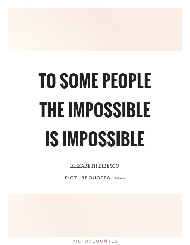 To some people the impossible is impossible Picture Quote #1