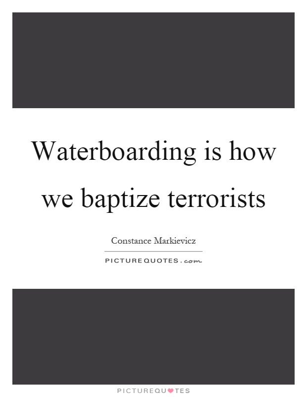 Waterboarding is how we baptize terrorists Picture Quote #1