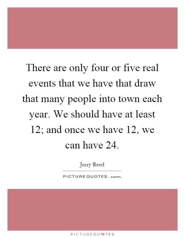 There are only four or five real events that we have that draw that many people into town each year. We should have at least 12; and once we have 12, we can have 24 Picture Quote #1