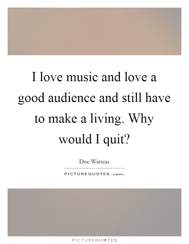 I love music and love a good audience and still have to make a living. Why would I quit? Picture Quote #1