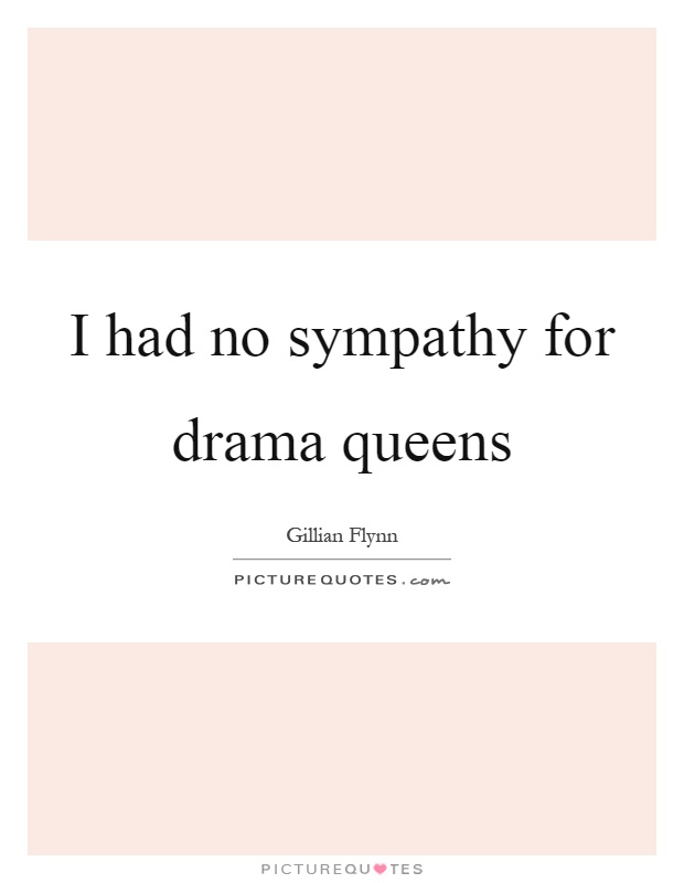 I had no sympathy for drama queens Picture Quote #1