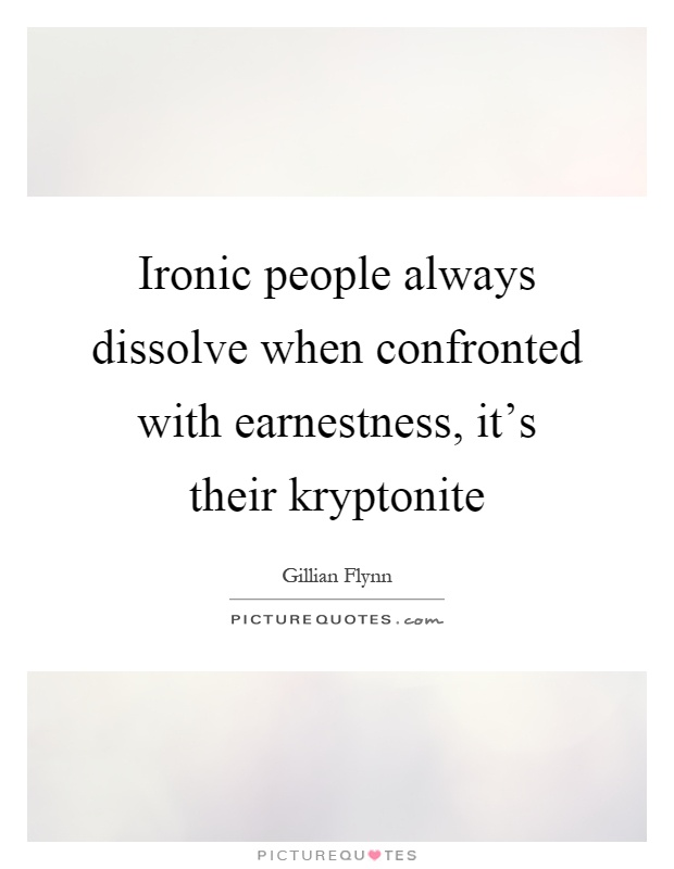 Ironic people always dissolve when confronted with earnestness, it's their kryptonite Picture Quote #1