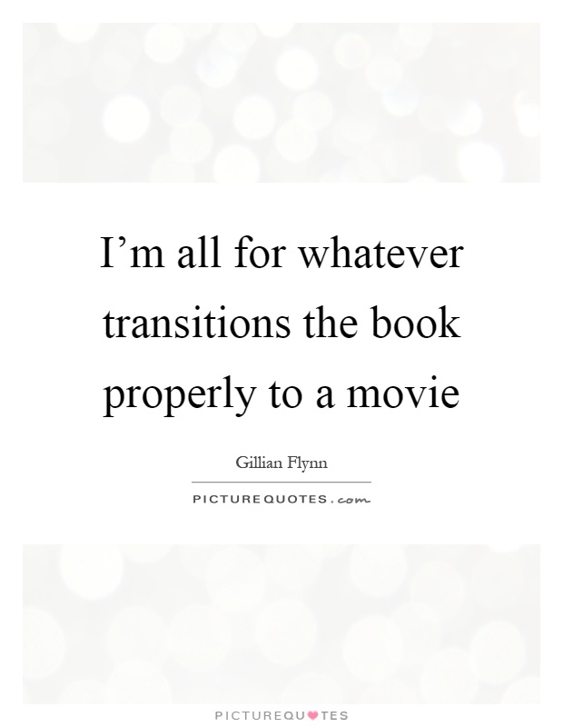I'm all for whatever transitions the book properly to a movie Picture Quote #1