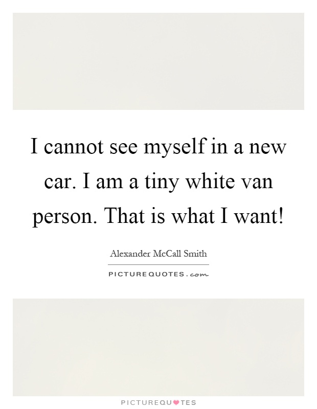 I cannot see myself in a new car. I am a tiny white van person. That is what I want! Picture Quote #1
