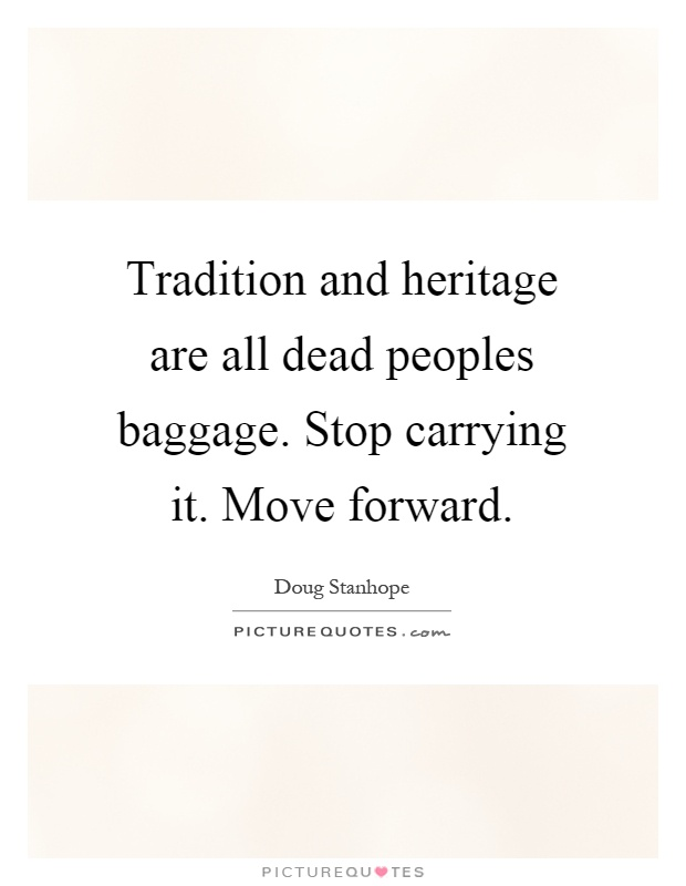 Tradition and heritage are all dead peoples baggage. Stop carrying it. Move forward Picture Quote #1