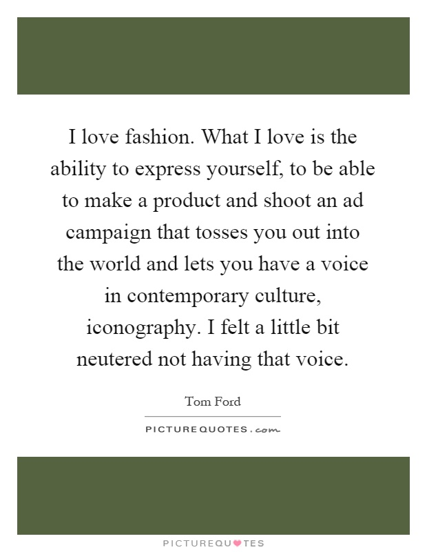 I love fashion. What I love is the ability to express yourself, to be able to make a product and shoot an ad campaign that tosses you out into the world and lets you have a voice in contemporary culture, iconography. I felt a little bit neutered not having that voice Picture Quote #1
