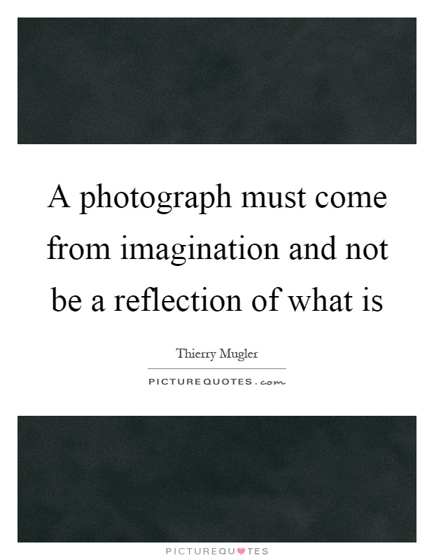 A photograph must come from imagination and not be a reflection of what is Picture Quote #1