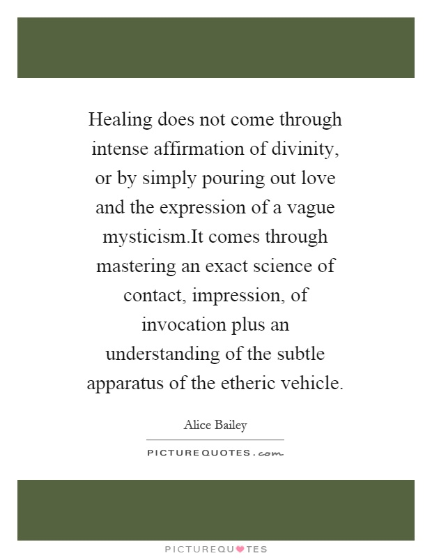 Healing does not come through intense affirmation of divinity, or by simply pouring out love and the expression of a vague mysticism.It comes through mastering an exact science of contact, impression, of invocation plus an understanding of the subtle apparatus of the etheric vehicle Picture Quote #1