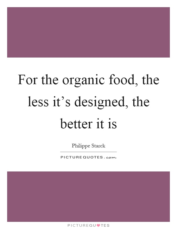 For the organic food, the less it's designed, the better it is Picture Quote #1