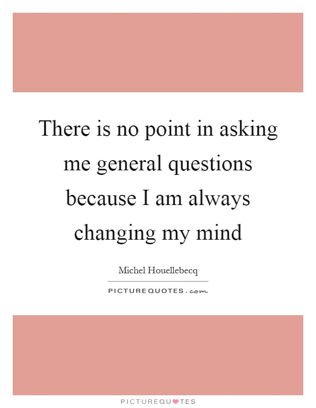 There is no point in asking me general questions because I am always changing my mind Picture Quote #1