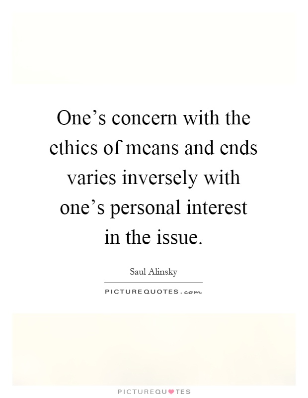 One's concern with the ethics of means and ends varies inversely with one's personal interest in the issue Picture Quote #1