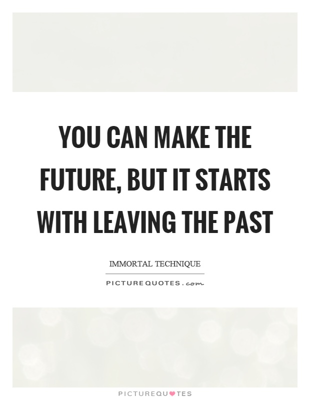 You can make the future, but it starts with leaving the past Picture Quote #1