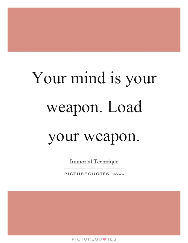 Your mind is your weapon. Load your weapon Picture Quote #1