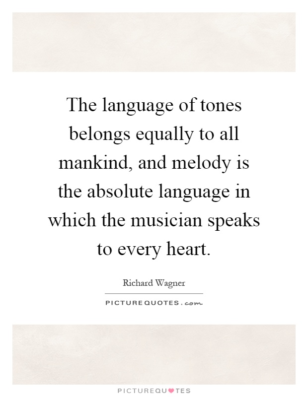 The language of tones belongs equally to all mankind, and melody is the absolute language in which the musician speaks to every heart Picture Quote #1