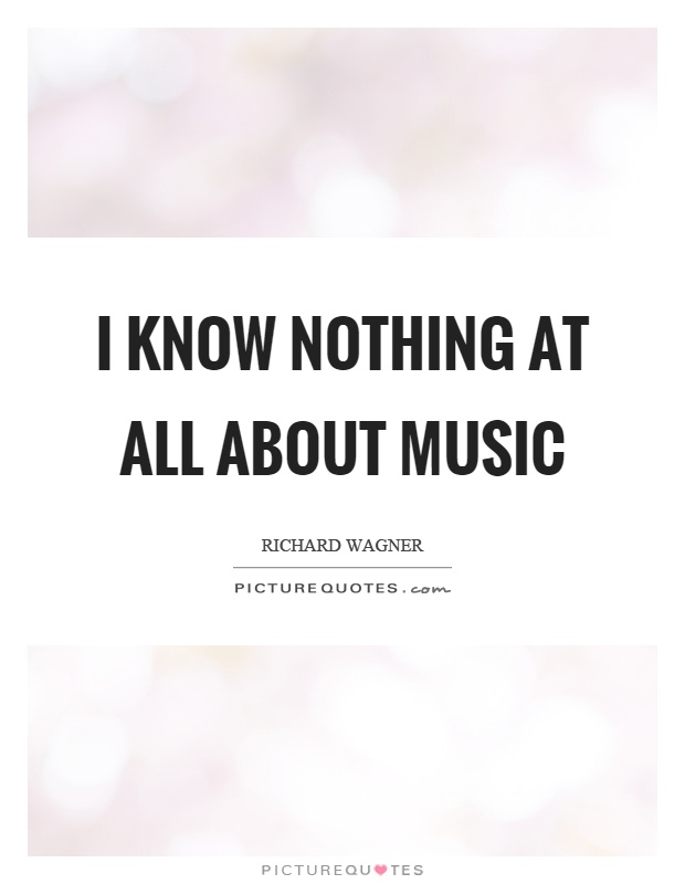 I know nothing at all about music Picture Quote #1