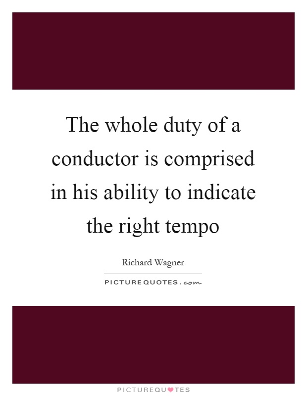 The whole duty of a conductor is comprised in his ability to indicate the right tempo Picture Quote #1