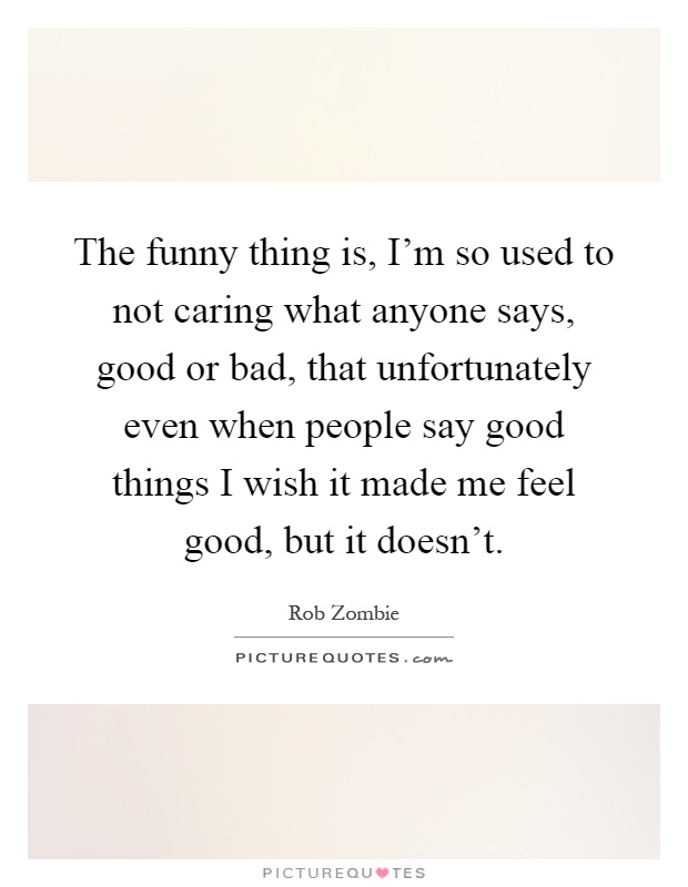 The funny thing is, I'm so used to not caring what anyone says, good or bad, that unfortunately even when people say good things I wish it made me feel good, but it doesn't Picture Quote #1