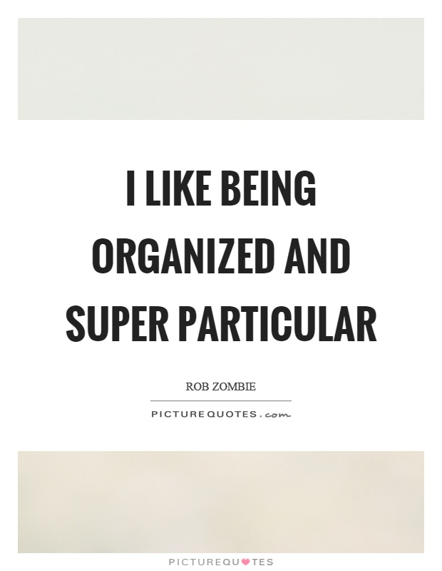 I like being organized and super particular Picture Quote #1