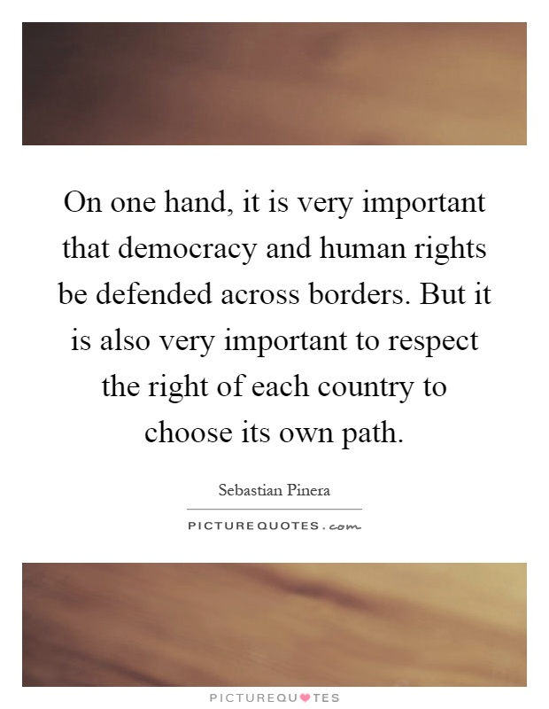 On one hand, it is very important that democracy and human rights be defended across borders. But it is also very important to respect the right of each country to choose its own path Picture Quote #1