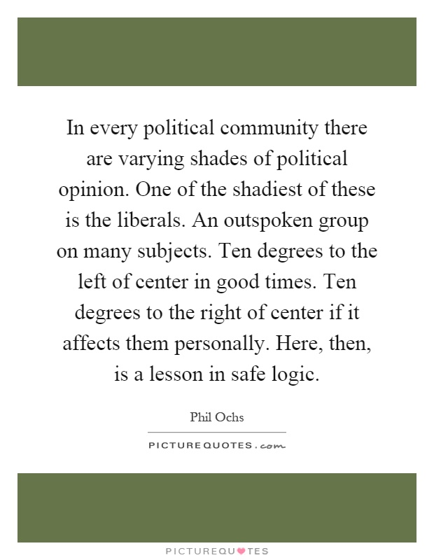 In every political community there are varying shades of political opinion. One of the shadiest of these is the liberals. An outspoken group on many subjects. Ten degrees to the left of center in good times. Ten degrees to the right of center if it affects them personally. Here, then, is a lesson in safe logic Picture Quote #1