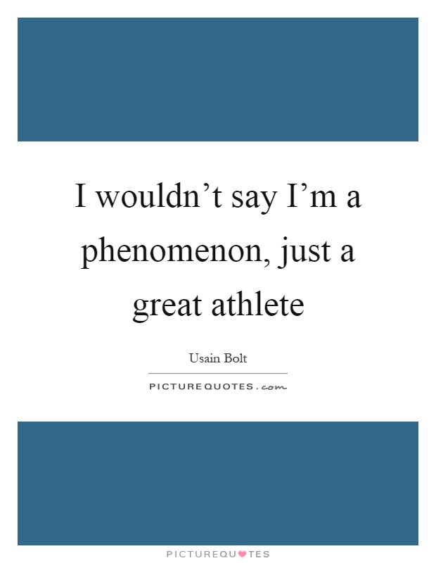 I wouldn't say I'm a phenomenon, just a great athlete Picture Quote #1