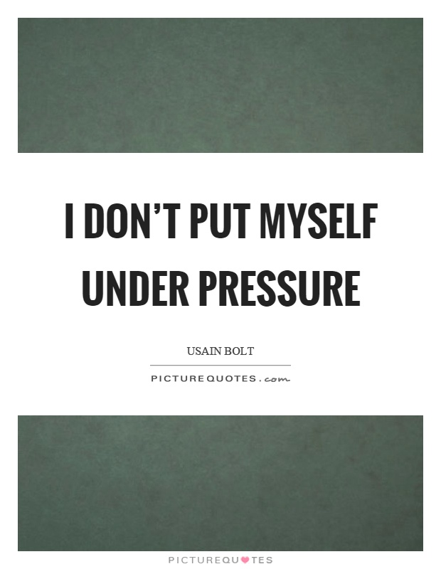I don't put myself under pressure Picture Quote #1