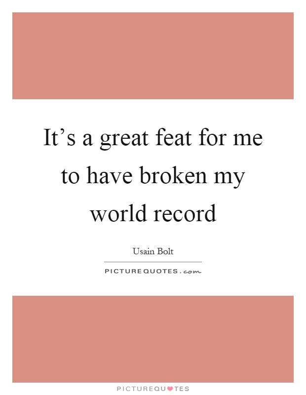 It's a great feat for me to have broken my world record Picture Quote #1