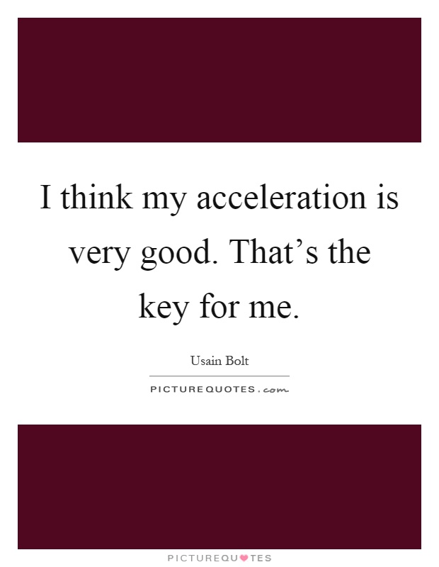 I think my acceleration is very good. That's the key for me Picture Quote #1
