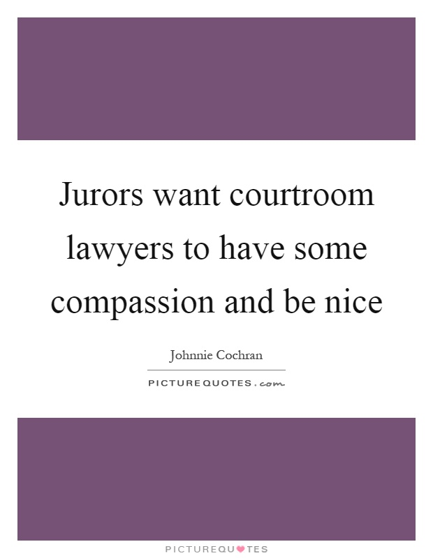 Jurors want courtroom lawyers to have some compassion and be nice Picture Quote #1