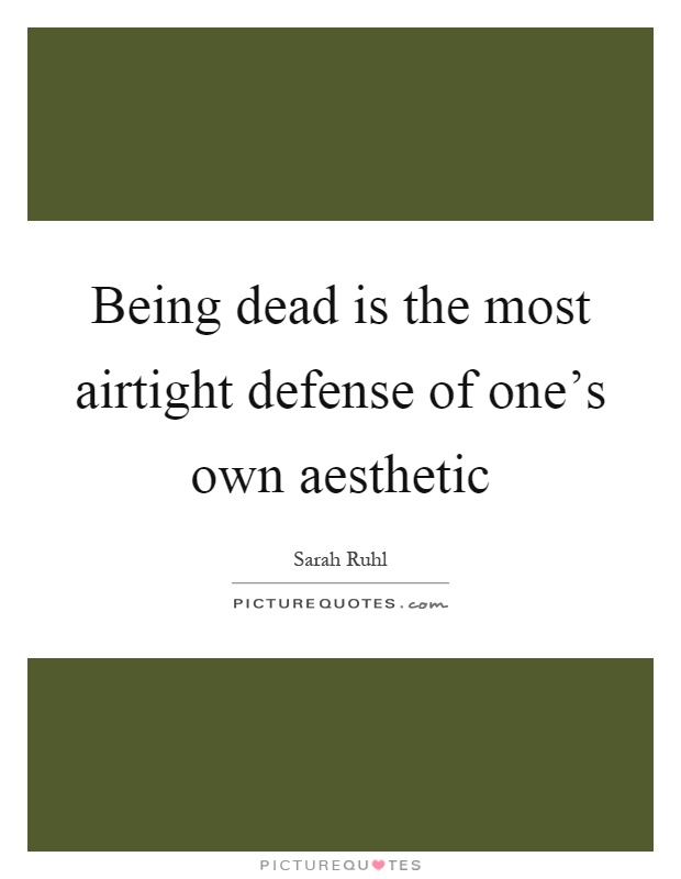Being dead is the most airtight defense of one's own aesthetic Picture Quote #1