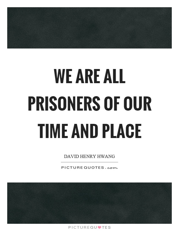 We are all prisoners of our time and place Picture Quote #1