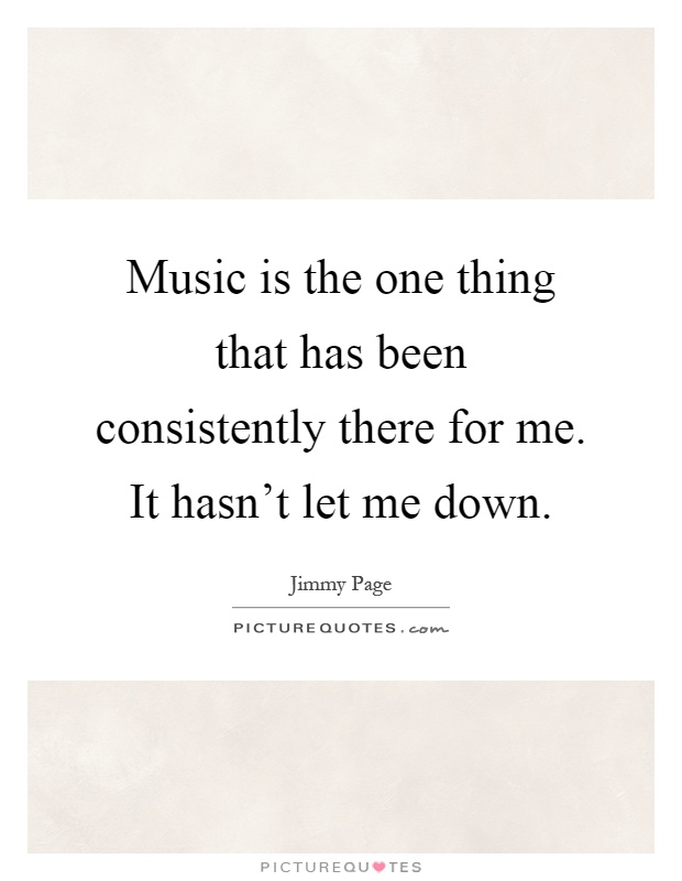 Music is the one thing that has been consistently there for me. It hasn't let me down Picture Quote #1