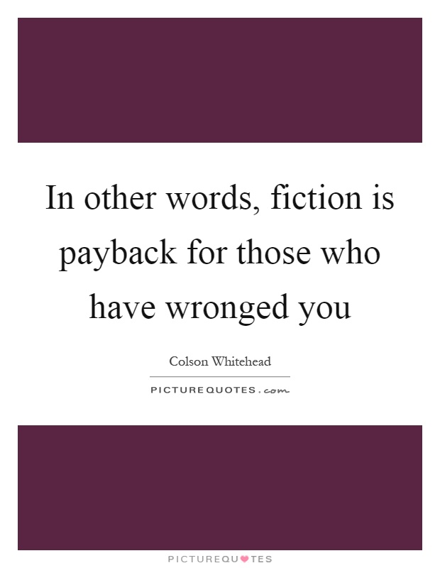 In other words, fiction is payback for those who have wronged you Picture Quote #1