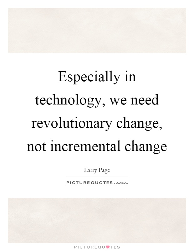 Especially in technology, we need revolutionary change, not incremental change Picture Quote #1