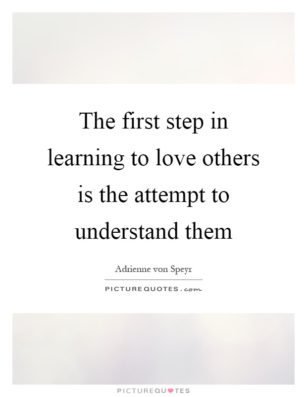 The first step in learning to love others is the attempt to understand them Picture Quote #1