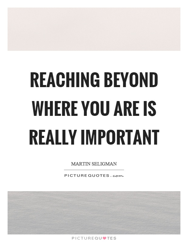 Reaching beyond where you are is really important Picture Quote #1