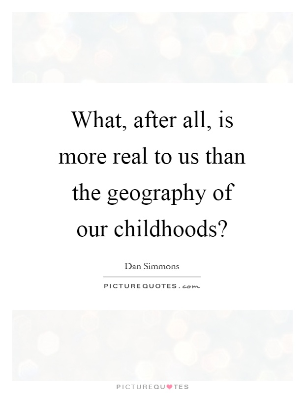 What, after all, is more real to us than the geography of our childhoods? Picture Quote #1