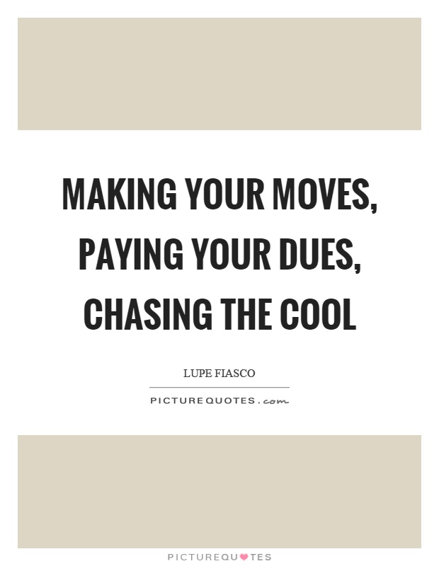 Making your moves, paying your dues, chasing the cool Picture Quote #1