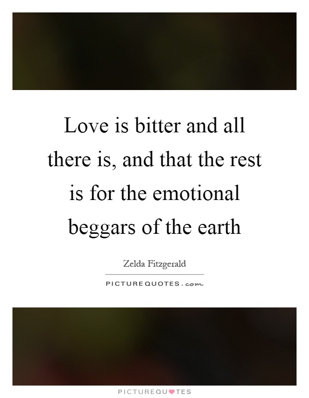 Love is bitter and all there is, and that the rest is for the emotional beggars of the earth Picture Quote #1