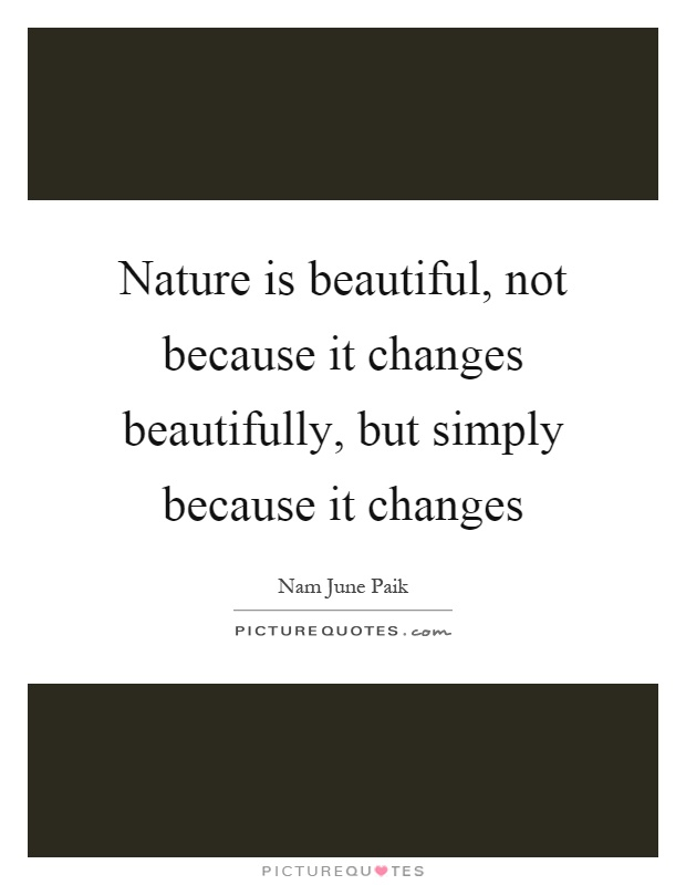 Nature is beautiful, not because it changes beautifully, but simply because it changes Picture Quote #1