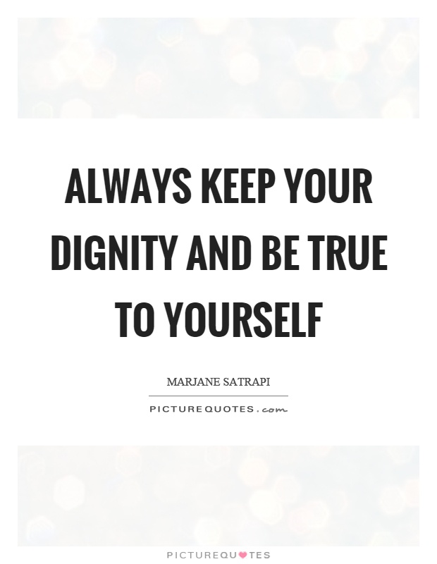 Always keep your dignity and be true to yourself Picture Quote #1