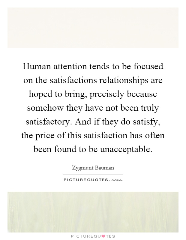 Human attention tends to be focused on the satisfactions relationships are hoped to bring, precisely because somehow they have not been truly satisfactory. And if they do satisfy, the price of this satisfaction has often been found to be unacceptable Picture Quote #1