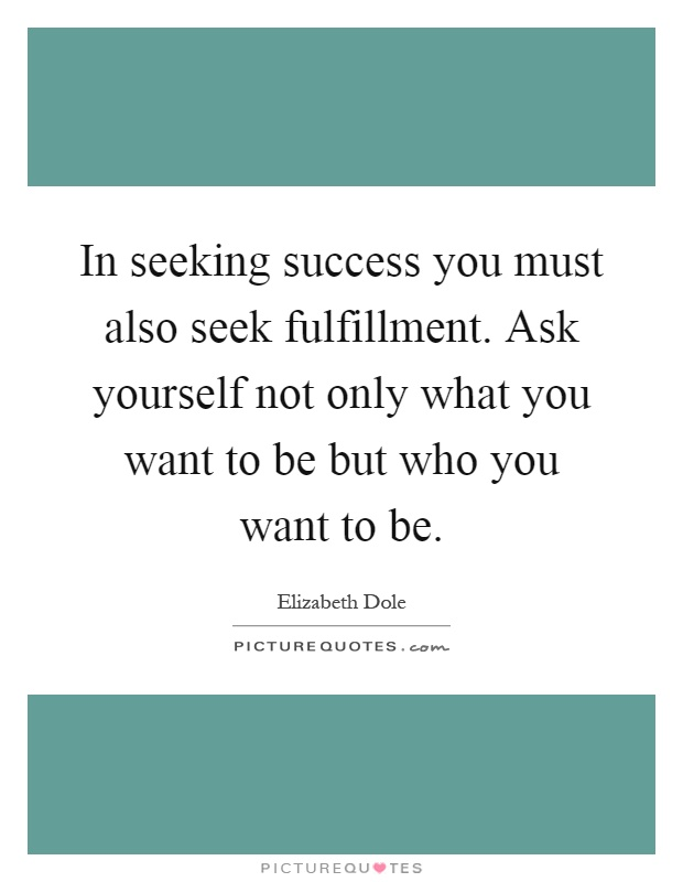 In seeking success you must also seek fulfillment. Ask yourself not only what you want to be but who you want to be Picture Quote #1
