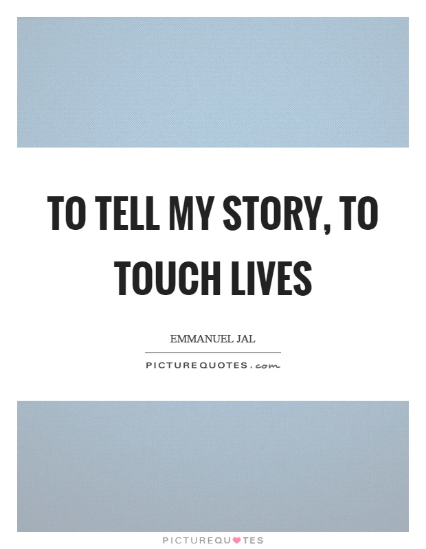 To tell my story, to touch lives Picture Quote #1