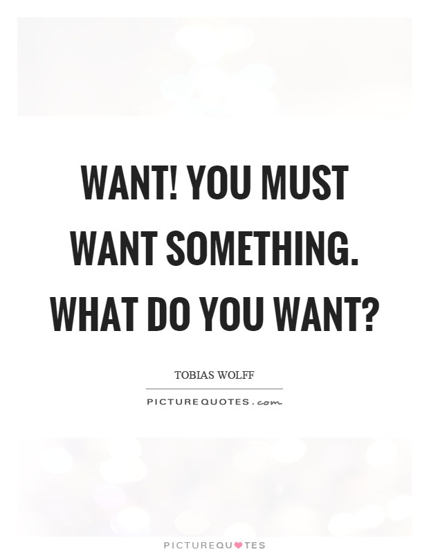 Want! You must want something. What do you want? Picture Quote #1